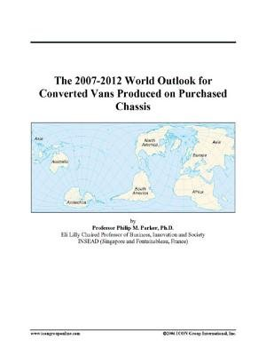 The 2007-2012 World Outlook for Converted Vans Produced on Purchased Chassis (Electronic book text): Inc. Icon Group...