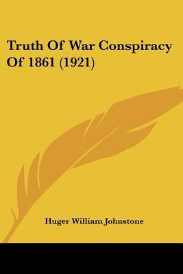 Truth of War Conspiracy of 1861 (1921) (Paperback): Huger William Johnstone