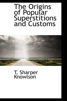 The Origins of Popular Superstitions and Customs (Hardcover): T. Sharper Knowlson