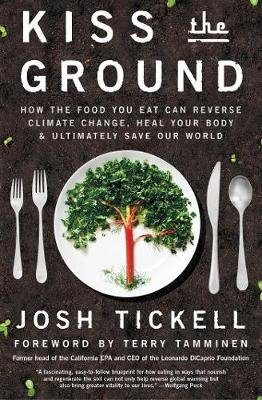Kiss the Ground - How the Food You Eat Can Reverse Climate Change, Heal Your Body & Ultimately Save Our World (Paperback): Josh...