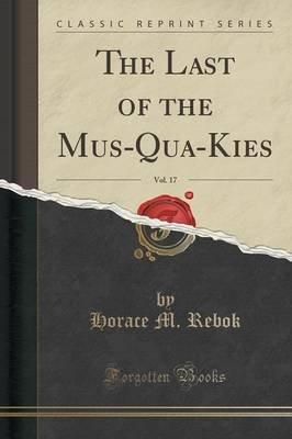 The Last of the Mus-Qua-Kies, Vol. 17 (Classic Reprint) (Paperback): Horace M Rebok