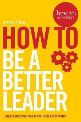 How to: Be a Better Leader - Concise Introductions to the Topics that Matter (Paperback): Stefan Stern