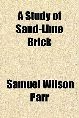 A Study of Sand-Lime Brick (Paperback): Samuel Wilson Parr