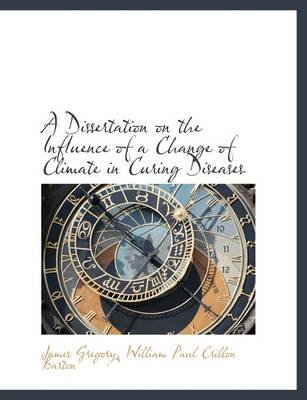 A Dissertation on the Influence of a Change of Climate in Curing Diseases (Paperback): James Gregory, William Paul Crillon...