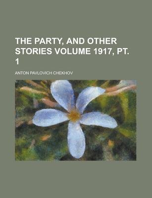 The Party, and Other Stories Volume 1917, PT. 1 (Paperback): Us Government, Anton Pavlovich Chekhov