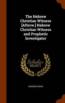 The Hebrew Christian Witness [Afterw.] Hebrew Christian Witness and Prophetic Investigator (Hardcover): Prophetic News