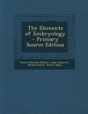 Elements of Embryology (Paperback, Primary Source): Francis Maitland Balfour, Adam Sedgwick, Michael Foster
