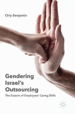 Gendering Israel's Outsourcing - The Erasure of Employees' Caring Skills (Hardcover, 1st ed. 2016): Orly Benjamin