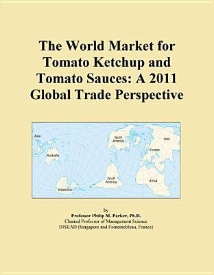 The World Market for Tomato Ketchup and Tomato Sauces - A 2011 Global Trade Perspective (Electronic book text): Inc. Icon Group...