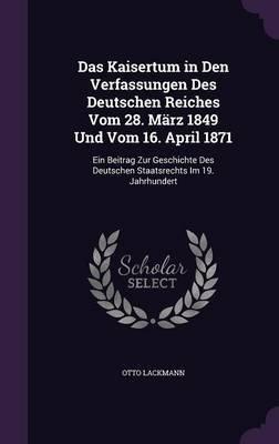 Das Kaisertum in Den Verfassungen Des Deutschen Reiches Vom 28. Marz 1849 Und Vom 16. April 1871 - Ein Beitrag Zur Geschichte...