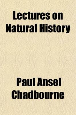 Lectures on Natural History; Its Relations to Intellect, Taste, Wealth, and Religion (Paperback): Paul Ansel Chadbourne