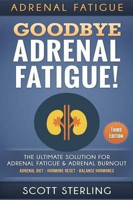 Adrenal Fatigue - Goodbye - Adrenal Fatigue! the Ultimate Solution for - Adrenal Fatigue & Adrenal Burnout: Adrenal Diet -...