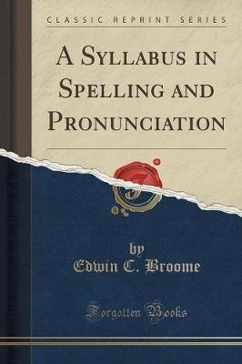 A Syllabus in Spelling and Pronunciation (Classic Reprint) (Paperback): Edwin C. Broome