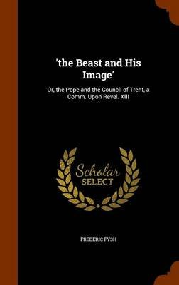 'The Beast and His Image' - Or, the Pope and the Council of Trent, a Comm. Upon Revel. XIII (Hardcover): Frederic Fysh