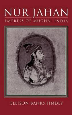 Nur Jahan: Empress of Mughal India (Electronic book text): Ellison Banks Findly