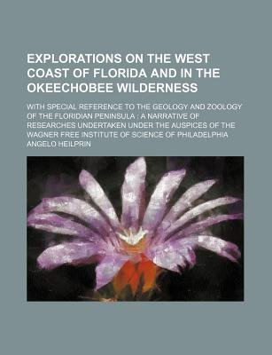 Explorations on the West Coast of Florida and in the Okeechobee Wilderness; With Special Reference to the Geology and Zoology...