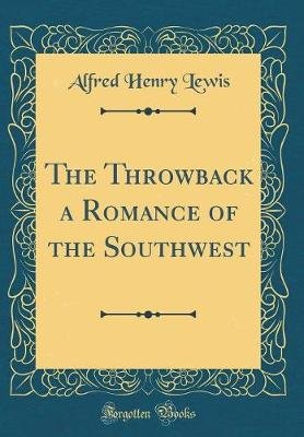 The Throwback a Romance of the Southwest (Classic Reprint) (Hardcover): Alfred Henry Lewis