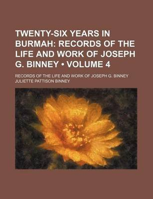 Twenty-Six Years in Burmah (Volume 4); Records of the Life and Work of Joseph G. Binney. Records of the Life and Work of Joseph...