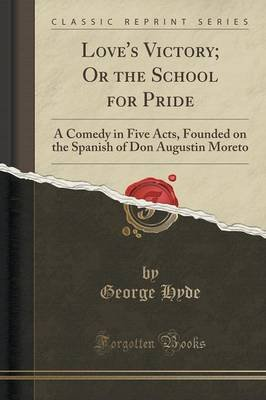 Love's Victory; Or the School for Pride - A Comedy in Five Acts, Founded on the Spanish of Don Augustin Moreto (Classic...