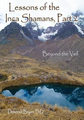 Lessons of the Inca Shamans, Part 2 - Beyond the Veil (Paperback): Deborah Bryon