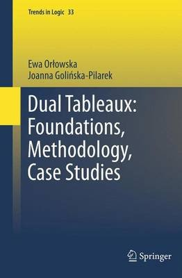 Dual Tableaux: Foundations, Methodology, Case Studies (Paperback, 2011): Ewa S. Orlowska, Joanna Golinska-Pilarek