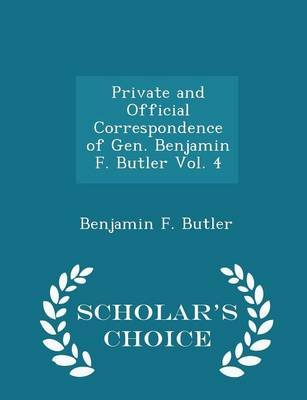 Private and Official Correspondence of Gen. Benjamin F. Butler Vol. 4 - Scholar's Choice Edition (Paperback): Benjamin F....