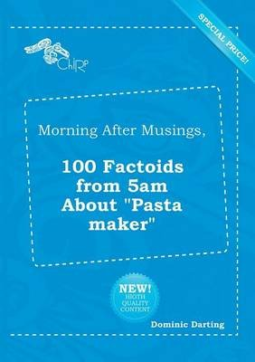 Morning After Musings, 100 Factoids from 5am about Pasta Maker (Paperback): Dominic Darting