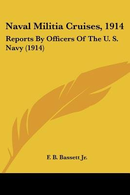Naval Militia Cruises, 1914 - Reports by Officers of the U. S. Navy (1914) (Paperback): F B Bassett