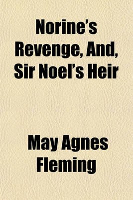 Norine's Revenge, And, Sir Noel's Heir (Paperback): May Agnes Fleming