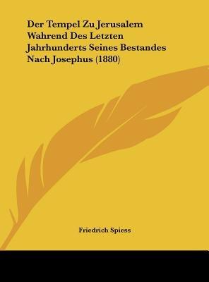 Der Tempel Zu Jerusalem Wahrend Des Letzten Jahrhunderts Seines Bestandes Nach Josephus (1880) (English, German, Hardcover):...