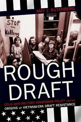 Rough Draft - Cold War Military Manpower Policy and the Origins of Vietnam-Era Draft Resistance (Hardcover): Amy J. Rutenberg