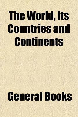 The World, Its Countries and Continents (Paperback): General Books