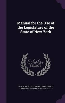 Manual for the Use of the Legislature of the State of New York (Hardcover): New York State Secretary's Office, New York...
