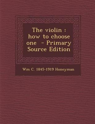 The Violin - How to Choose One (Paperback, Primary Source ed.): Wm C. 1845-1919 Honeyman