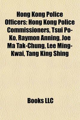 Hong Kong Police Officers - Hong Kong Police Commissioners, Tsui Po-Ko, Raymon Anning, Joe Ma Tak-Chung, Lee Ming-Kwai, Tang...