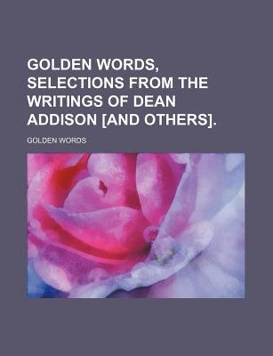 Golden Words, Selections from the Writings of Dean Addison [And Others]. (Paperback): Golden Words
