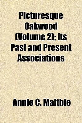 Picturesque Oakwood (Volume 2); Its Past and Present Associations (Paperback): Annie C. Maltbie