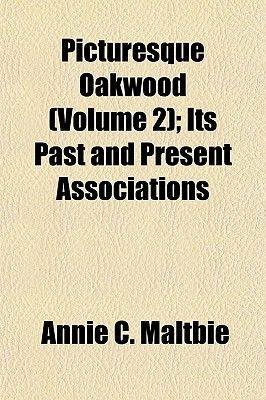 Picturesque Oakwood (Volume 2); Its Past and Present Associations (Paperback): Annie C. Maltbie