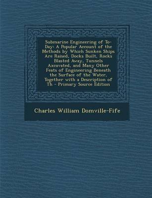 Submarine Engineering of To-Day - A Popular Account of the Methods by Which Sunken Ships Are Raised, Docks Built, Rocks Blasted...