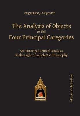 Analysis of Objects or the Four Principal Categories - An Historical-Critical Analysis in the Light of Scholastic Philosophy...