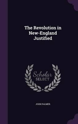 The Revolution in New-England Justified (Hardcover): John Palmer