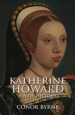 Katherine Howard - A New History (Paperback): Conor Byrne