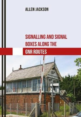 Signalling and Signal Boxes along the GNR Routes (Paperback): Allen Jackson