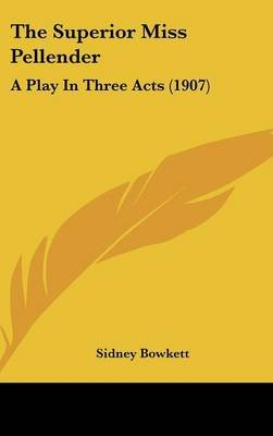 The Superior Miss Pellender - A Play in Three Acts (1907) (Hardcover): Sidney Bowkett