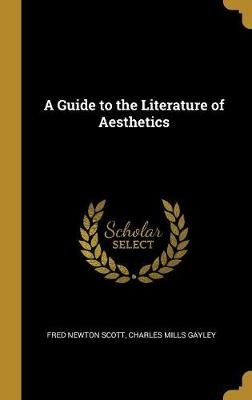 A Guide to the Literature of Aesthetics (Hardcover): Fred Newton Scott, Charles Mills Gayley