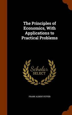 The Principles of Economics, with Applications to Practical Problems (Hardcover): Frank Albert Fetter