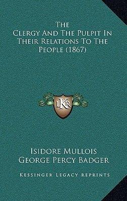 The Clergy and the Pulpit in Their Relations to the People (1867) (Hardcover): Isidore Mullois