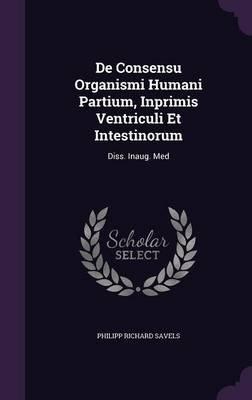 de Consensu Organismi Humani Partium, Inprimis Ventriculi Et Intestinorum - Diss. Inaug. Med (Hardcover): Philipp Richard Savels