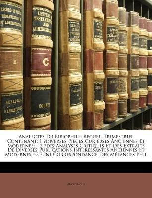 Analectes Du Bibiophile - Recueil Trimestriel Contenant: 1 Diverses Pices Curieuses Anciennes Et Modernes; --2 Des Analyses...