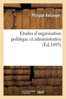 Etudes D'Organisation Politique Et Administrative (French, Paperback): Bellanger-P, Philippe Bellanger